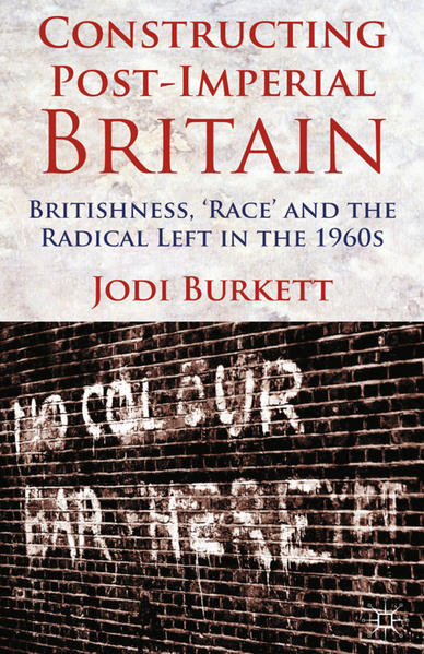 Constructing Post-Imperial Britain: Britishness, 'Race' and the Radical Left in the 1960s - Coverbild