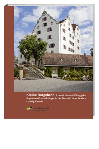 Kleine Burgchronik des Schlosses Wildegg der Sophie von Erlach-Effinger, in der Abschrift ihres Bruders Ludwig Albrecht - Coverbild