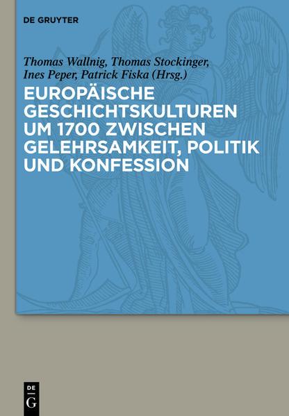 Europäische Geschichtskulturen um 1700 zwischen Gelehrsamkeit, Politik und Konfession - Coverbild