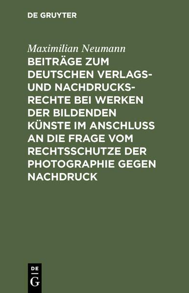Beiträge zum deutschen Verlags- und Nachdrucksrechte bei Werken der bildenden Künste im Anschluß an die Frage vom Rechtsschutze der Photographie gegen Nachdruck - Coverbild