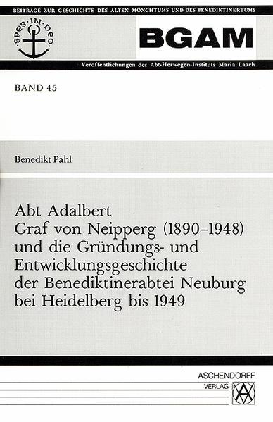 Abt Adalbert Graf von Neipperg (1890-1948) und die Gründungs- und Entwicklungsgeschichte der Benediktinerabtei Neuburg bei Heidelberg bis 1949 - Coverbild