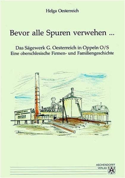 Bevor alle Spuren verwehen... Das Sägewerk G. Oesterreich in Oppeln O/S - Coverbild