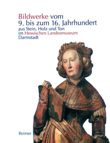 Die Bildwerke vom 9. bis zum 16. Jahrhundert aus Stein, Holz und Ton im Hessischen Landesmuseum Darmstadt - Coverbild