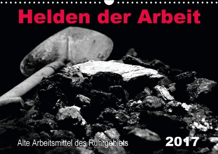 Helden der Arbeit - Alte Arbeitsmittel des Ruhrgebiets (Wandkalender 2017 DIN A3 quer) - Coverbild