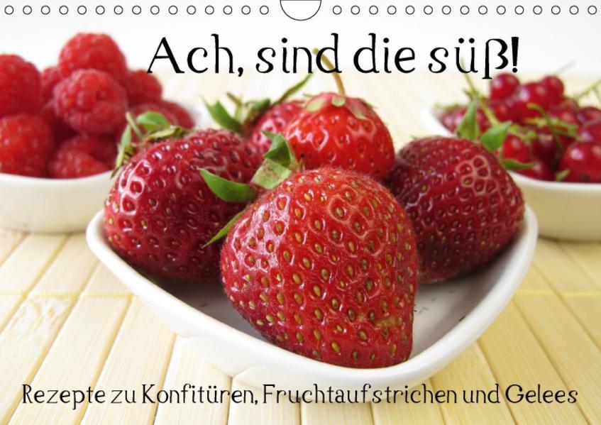 Ach, sind die süß! Rezepte zu Konfitüren, Fruchtaufstrichen und Gelees (Wandkalender 2017 DIN A4 quer) - Coverbild