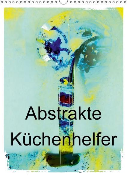 Abstrakte Küchenhelfer (Wandkalender 2017 DIN A3 hoch) - Coverbild