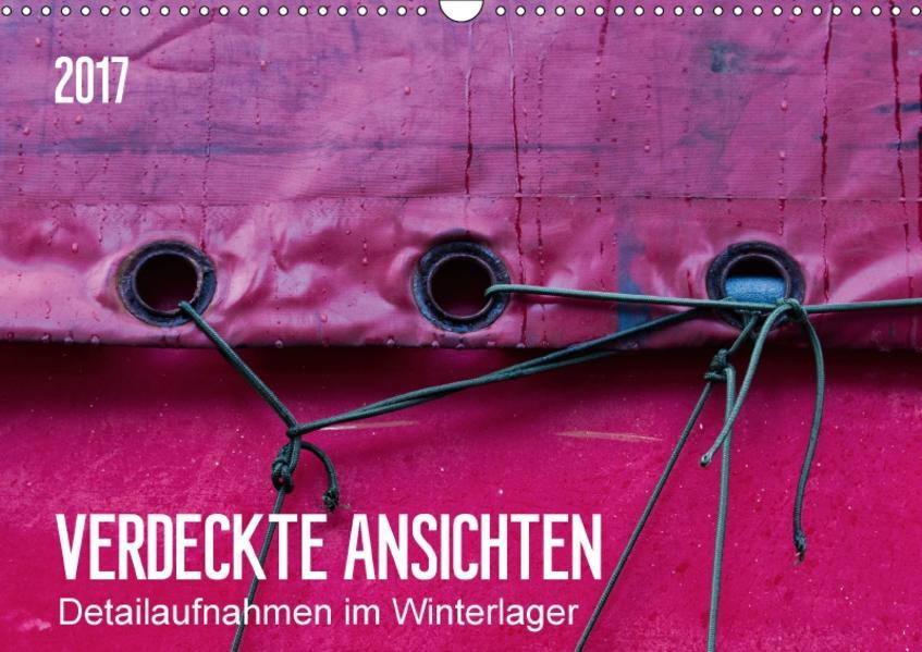 Verdeckte Ansichten - Detailaufnahmen im Winterlager (Wandkalender 2017 DIN A3 quer) - Coverbild