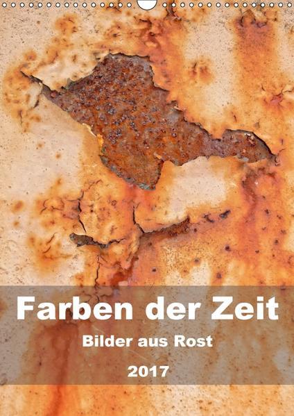 Farben der Zeit - Bilder aus Rost (Wandkalender 2017 DIN A3 hoch) - Coverbild
