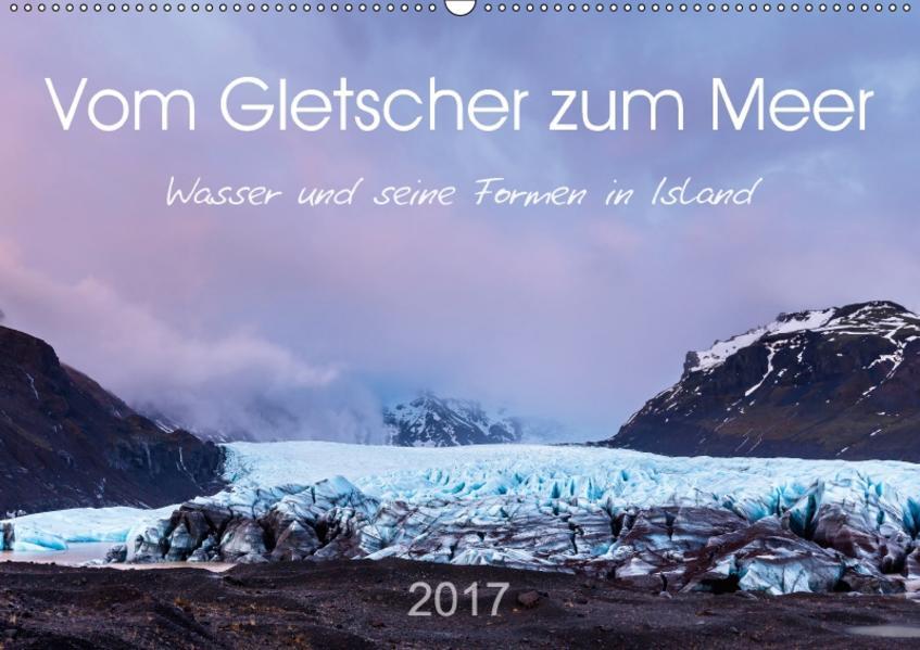 Vom Gletscher zum Meer - Wasser und seine Formen in Island (Wandkalender 2017 DIN A2 quer) - Coverbild