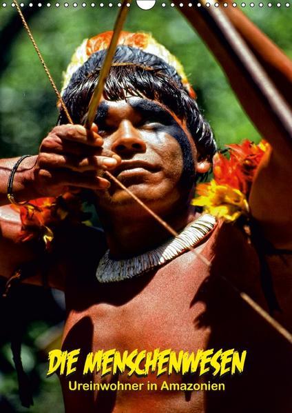 DIE MENSCHENWESEN - Ureinwohner in Amazonien (Wandkalender 2017 DIN A3 hoch) - Coverbild
