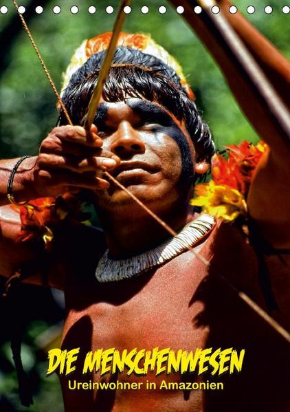 DIE MENSCHENWESEN - Ureinwohner in Amazonien (Tischkalender 2017 DIN A5 hoch) - Coverbild