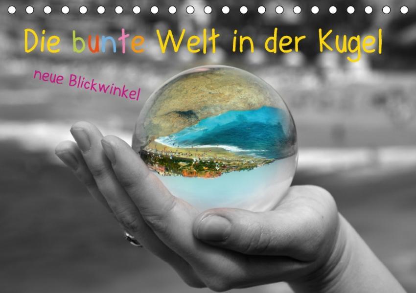 Die bunte Welt in der Kugel - neue Blickwinkel (Tischkalender 2017 DIN A5 quer) - Coverbild