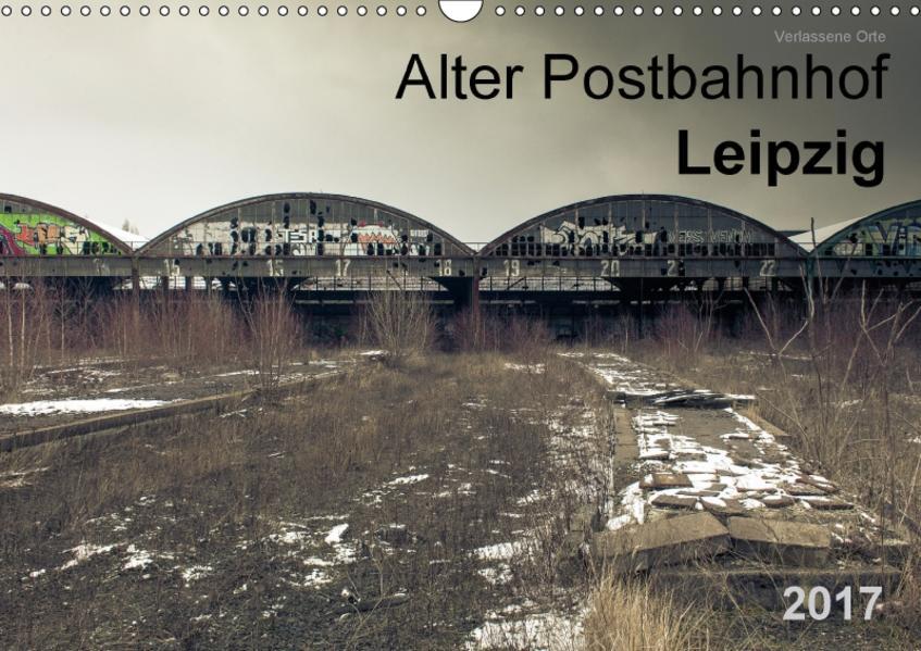 Verlassene Orte. Alter Postbahnhof Leipzig (Wandkalender 2017 DIN A3 quer) - Coverbild