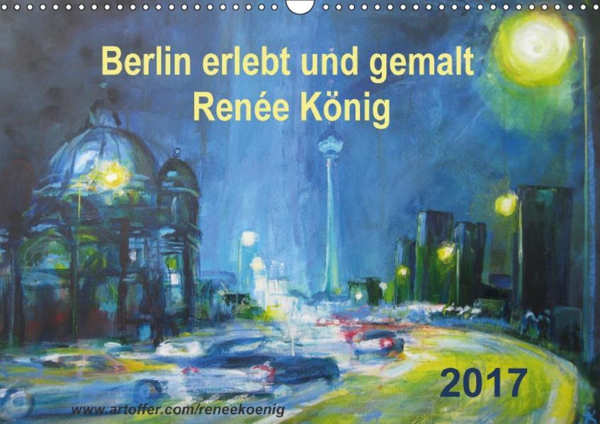 Berlin erlebt und gemalt - Renée König (Wandkalender 2017 DIN A3 quer) - Coverbild