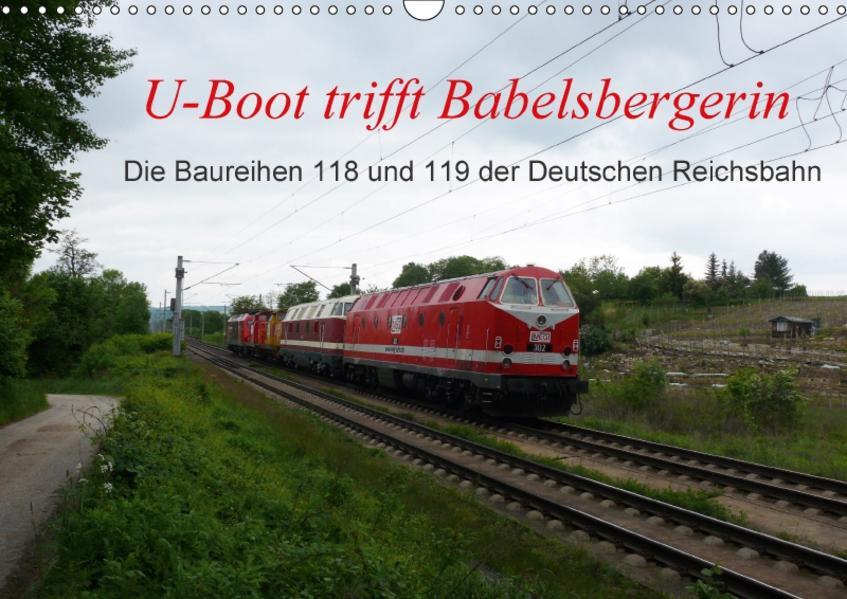 U-Boot trifft Babelsbergerin. Die Baureihen 118 und 119 der Deutschen Reichsbahn (Wandkalender 2017 DIN A3 quer) - Coverbild