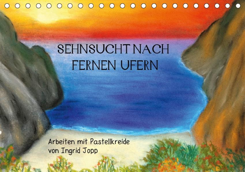 Sehnsucht nach fernen Ufern - Arbeiten mit Pastellkreide von Ingrid Jopp (Tischkalender 2017 DIN A5 quer) - Coverbild