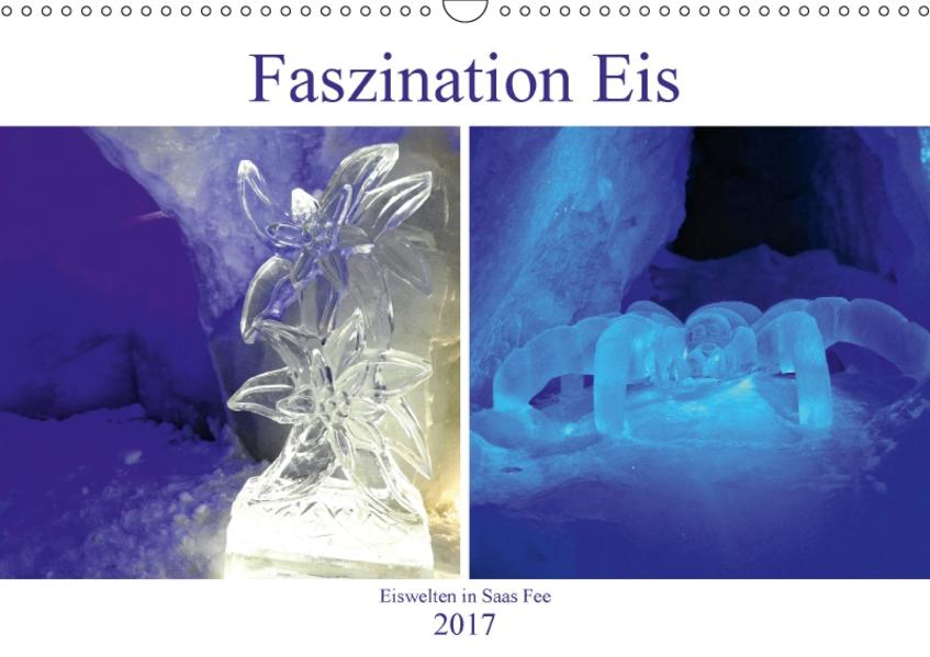 Faszination Eis. Eiswelten in Saas Fee (Wandkalender 2017 DIN A3 quer) - Coverbild
