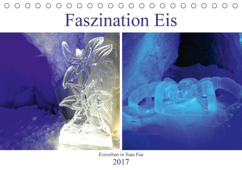 Faszination Eis. Eiswelten in Saas Fee (Tischkalender 2017 DIN A5 quer) - Coverbild