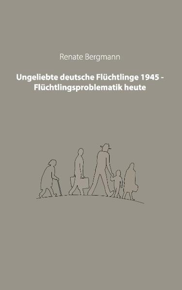 Ungeliebte deutsche Flüchtlinge 1945 - Flüchtlingsproblematik heute - Coverbild