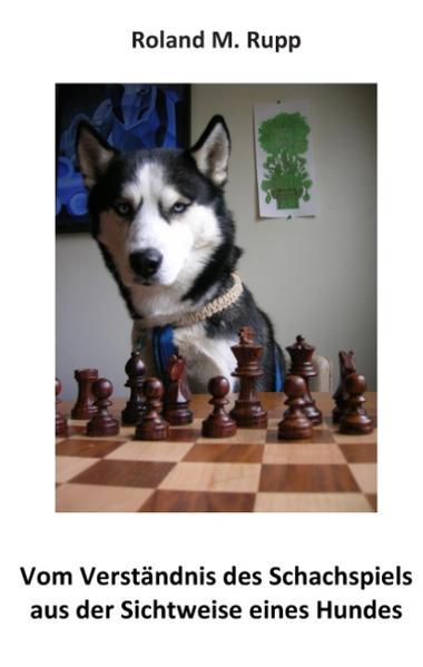 Vom Verständnis des Schachspiels aus der Sichtweise eines Hundes - Coverbild