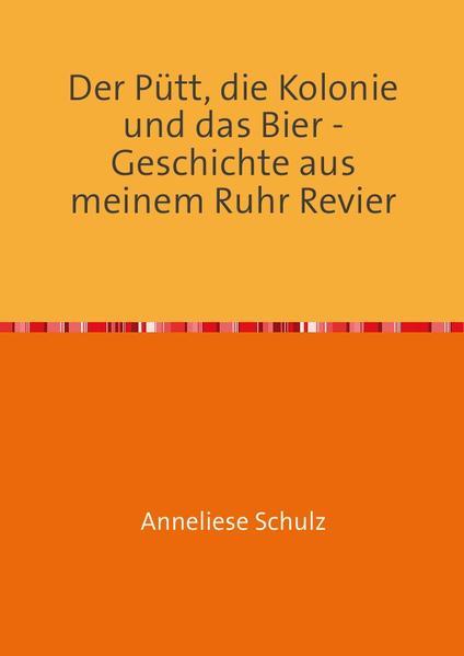 Der Pütt, die Kolonie und das Bier - Geschichte aus meinem Ruhr Revier - Coverbild