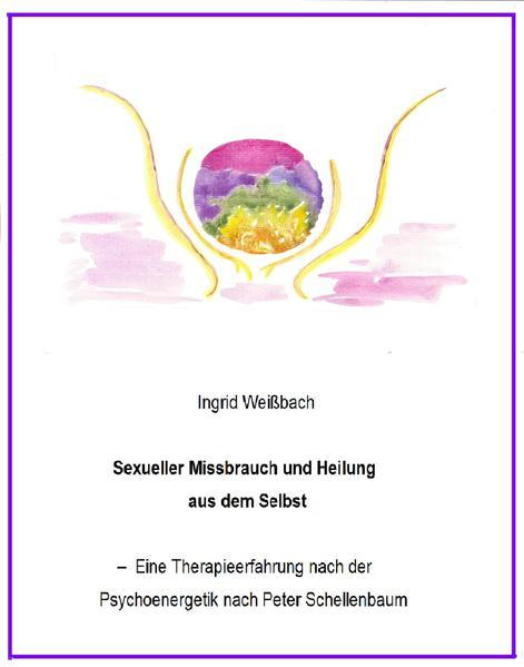 Sexueller Mißbrauch und Heilung aus dem Selbst - eine Therapieerfahrung nach der Psychoenergetik nach Peter Schellenbaum - Coverbild