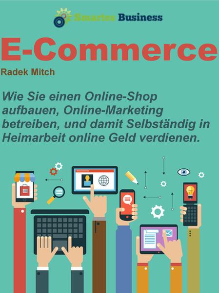 E-commerce: Wie Sie einen Online Shop aufbauen, Online Marketing betreiben, und damit Selbständig in Heimarbeit online Geld verdienen - Coverbild