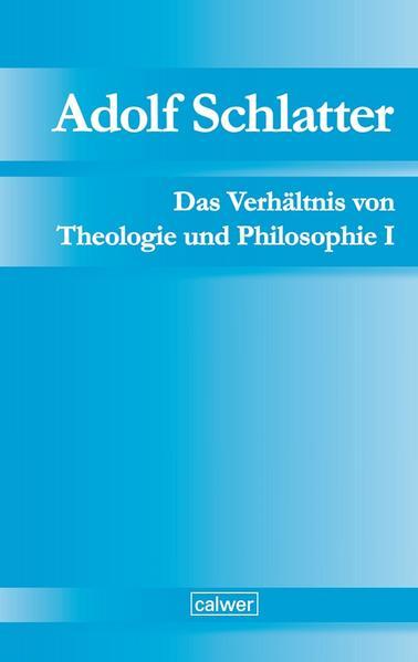 Adolf Schlatter - Das Verhältnis von Theologie und Philosophie I - Coverbild