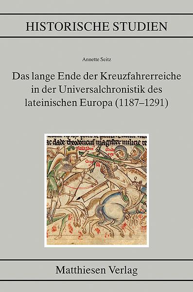 Das lange Ende der Kreuzfahrerreiche in der Universalchronistik des lateinischen Europa (1187–1291) - Coverbild