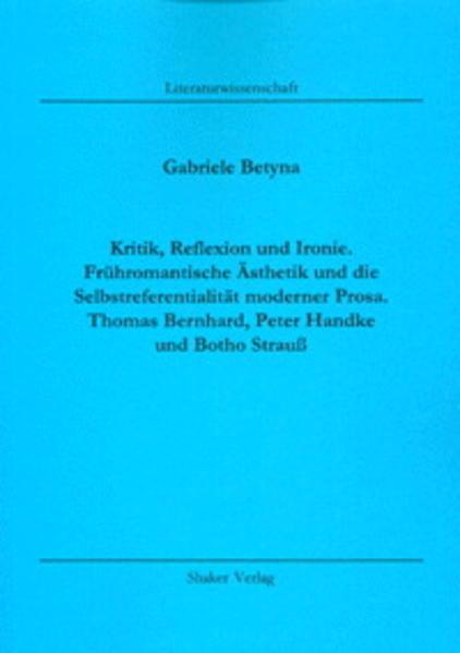 Kritik, Reflexion und Ironie. Frühromantische Ästhetik und die Selbstreferentialität moderner Prosa. Thomas Bernhard, Peter Handke und Botho Strauß - Coverbild