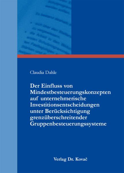 Der Einfluss von Mindestbesteuerungskonzepten auf unternehmerische Investitionsentscheidungen unter Berücksichtigung grenzüberschreitender Gruppenbesteuerungssysteme - Coverbild