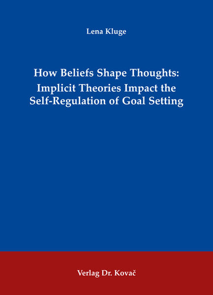 How Beliefs Shape Thoughts: Implicit Theories Impact the Self-Regulation of Goal Setting - Coverbild
