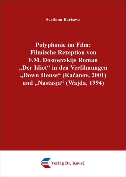 """Polyphonie im Film: Filmische Rezeption von F.M. Dostoevskijs Roman """"Der Idiot"""" in den Verfilmungen """"Down House"""" (Kačanov, 2001) und """"Nastasja"""" (Wajda, 1994) - Coverbild"""