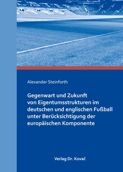 Gegenwart und Zukunft von Eigentumsstrukturen im deutschen und englischen Fußball unter Berücksichtigung der europäischen Komponente - Coverbild