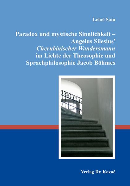 Paradox und mystische Sinnlichkeit – Angelus Silesius' Cherubinischer Wandersmann im Lichte der Theosophie und Sprachphilosophie Jacob Böhmes - Coverbild