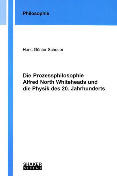 Die Prozessphilosophie Alfred North Whiteheads und die Physik des 20. Jahrhunderts - Coverbild