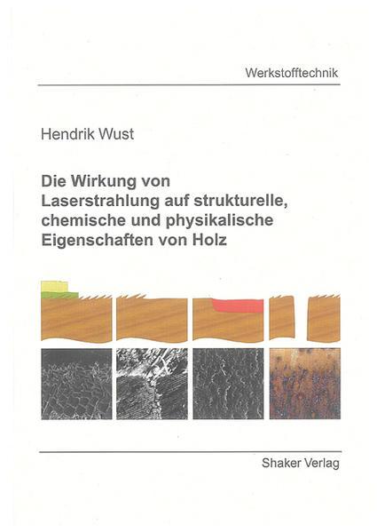 Die Wirkung von Laserstrahlung auf strukturelle, chemische und physikalische Eigenschaften von Holz - Coverbild