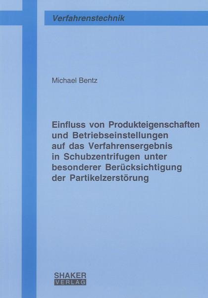 Einfluss von Produkteigenschaften und Betriebseinstellungen auf das Verfahrensergebnis in Schubzentrifugen unter besonderer Berücksichtigung der Partikelzerstörung - Coverbild