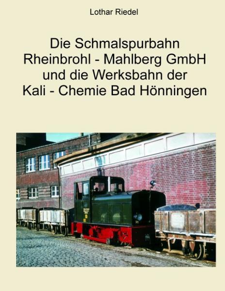Die Schmalspurbahn Rheinbrohl - Mahlberg GmbH und die Werkbahn der Kali - Chemie Bad Hönningen - Coverbild