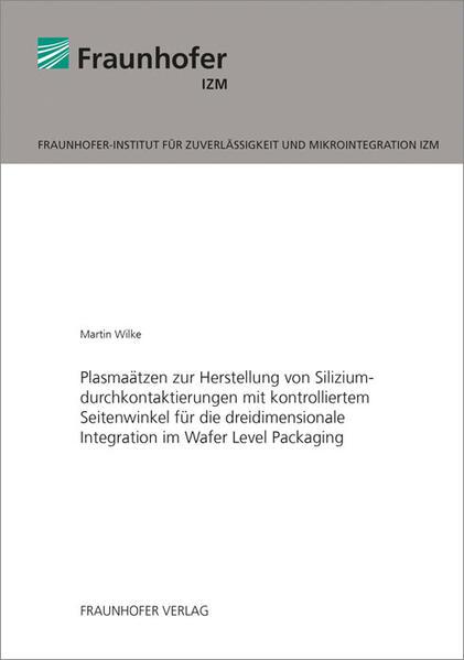 Plasmaätzen zur Herstellung von Siliziumdurchkontaktierungen mit kontrolliertem Seitenwinkel für die dreidimensionale Integration im Wafer Level Packaging. - Coverbild