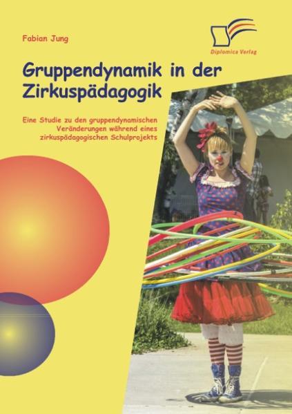 Gruppendynamik in der Zirkuspädagogik: Eine Studie zu den gruppendynamischen Veränderungen während eines zirkuspädagogischen Schulprojekts - Coverbild
