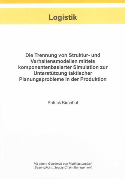 Die Trennung von Struktur- und Verhaltensmodellen mittels komponentenbasierter Simulation zur Unterstützung taktischer Planungsprobleme in der Produktion - Coverbild