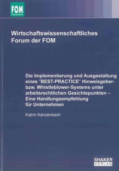 Die Implementierung und Ausgestaltung eines ''BEST-PRACTICE'' Hinweisgeber- bzw. Whistleblower-Systems unter arbeitsrechtlichen Gesichtspunkten – Eine Handlungsempfehlung für Unternehmen