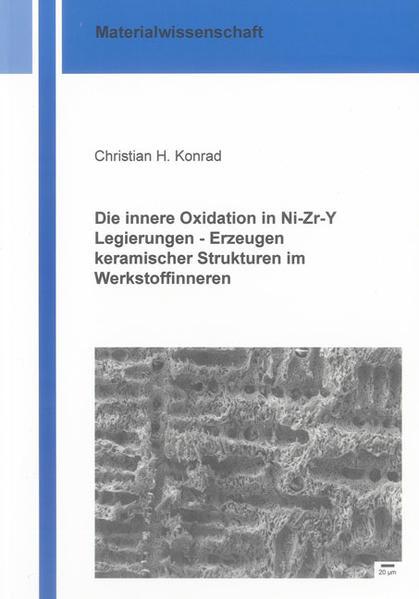 Die innere Oxidation in Ni-Zr-Y Legierungen – Erzeugen keramischer Strukturen im Werkstoffinneren - Coverbild