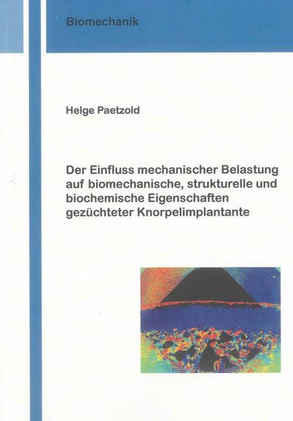 Der Einfluss mechanischer Belastung auf biomechanische, strukturelle und biochemische Eigenschaften gezüchteter Knorpelimplantate - Coverbild