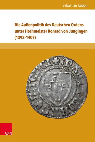 Die Außenpolitik des Deutschen Ordens unter Hochmeister Konrad von Jungingen (1393–1407) - Coverbild