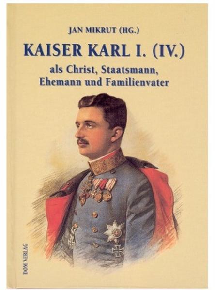 Kaiser Karl I. (IV.) als Christ, Staatsmann, Ehemann und Familienvater - Coverbild