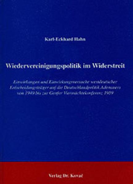 Wiedervereinigungspolitik im Widerstreit. Einwirkungen und Einwirkungsversuche westdeutscher Entscheidungsträger auf die Deutschlandpolitik Adenauers von 1949 bis zur Genfer Viermächtekonferenz 1959 - Coverbild