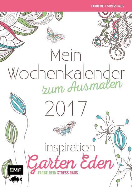 Mein Wochenkalender zum Ausmalen 2017 Farbe rein, Stress raus (Ausmalen für Erwachsene) - Inspiration Garten Eden - Coverbild