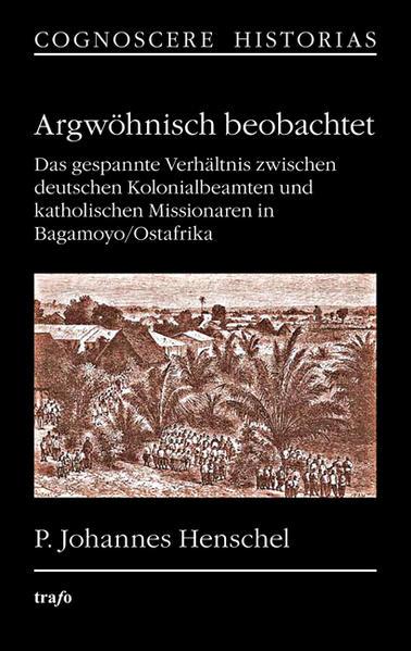 Argwöhnisch beobachtet. Das gespannte Verhältnis zwischen deutschen Kolonialbeamten und katholischen Missionaren in Bagamoyo/Ostafrika - Coverbild
